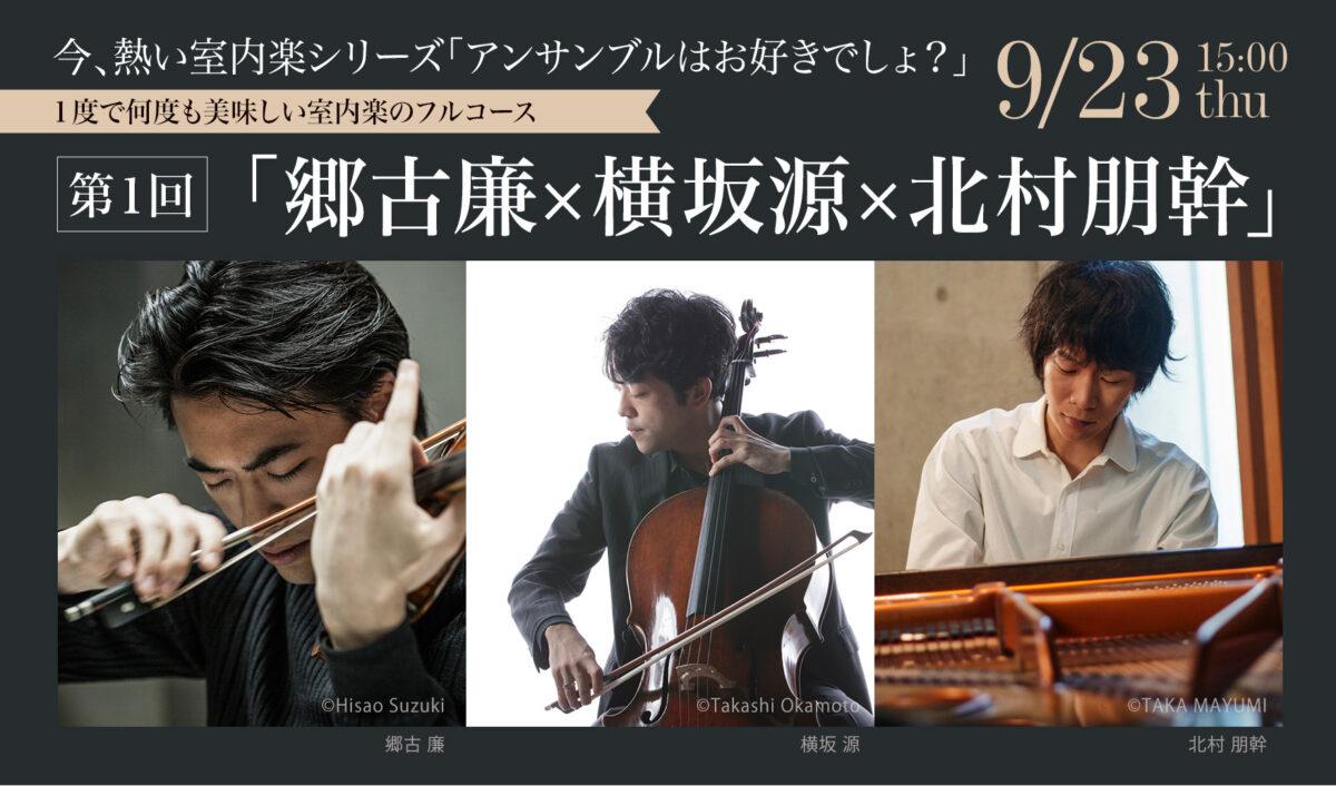 今、熱い室内楽シリーズ「アンサンブルはお好きでしょ?」第1回「郷古廉×横坂源×北村朋幹」